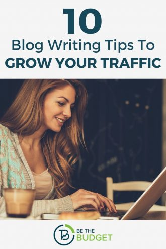 10 Blog Writing Tips To Grow Your Traffic | Be The Budget